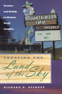 Creating the Land of the Sky: Tourism and Society in Western North Carolina  by  Richard Starnes
