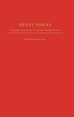 Silent Voices: Forgotten Novels  by  Victorian Women Writers by Brenda Ayres