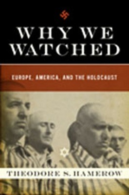 Why We Watched: Europe, America, and the Holocaust  by  Theodore S. Hamerow