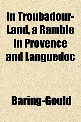 In Troubadour-Land, a Ramble in Provence and Languedoc  by  Sabine Baring-Gould
