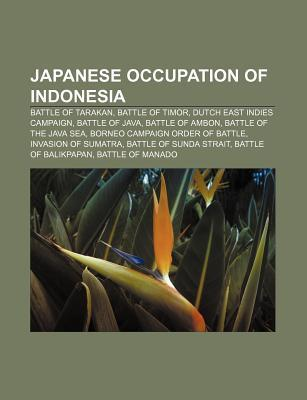 Japanese Occupation of Indonesia: Battle of Tarakan, Battle of Timor, Dutch East Indies Campaign, Battle of Java, Battle of Ambon  by  Books LLC
