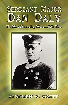 Sergeant Major Dan Daly: The Most Outstanding Marine of All Time  by  Stephen W. Scott