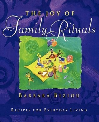 The Joy of Family Rituals: Recipes for Everyday Living  by  Barbara Biziou