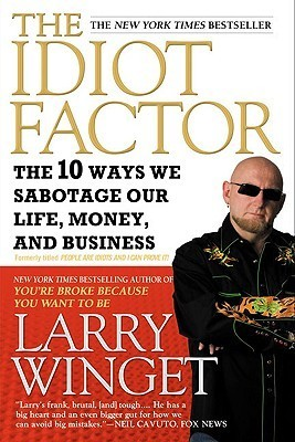 The Idiot Factor: The 10 Ways We Sabotage Our Life, Money, and Business  by  Larry Winget