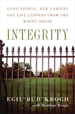 Integrity: Good People, Bad Choices, and Life Lessons from the White House  by  Egil Bud Krogh