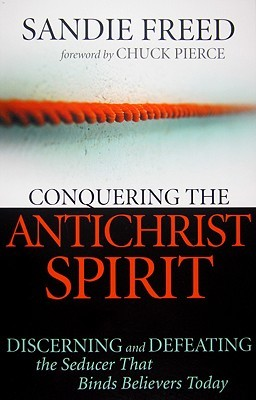 Conquering the Antichrist Spirit: Discerning and Defeating the Seducer That Binds Believers Today  by  Sandie, Freed
