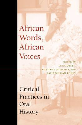 African Words, African Voices: Critical Practices in Oral History Luise White