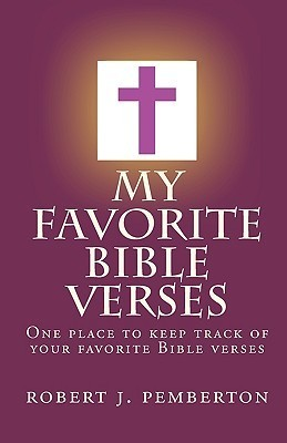My Favorite Bible Verses: One Place to Keep Track of Your Favorite Bible Verses.  by  Robert J. Pemberton