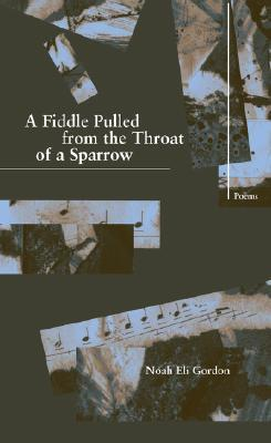 A Fiddle Pulled from the Throat of a Sparrow  by  Noah Eli Gordon