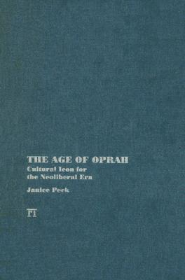 The Age of Oprah: Cultural Icon for the Neoliberal Era  by  Janice Peck