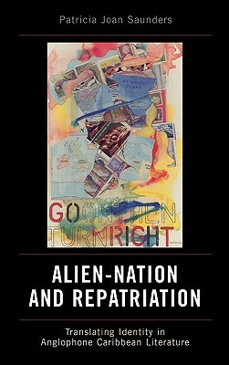 Alien-Nation and Repatriation: Translating Identity in Anglophone Caribbean Literature  by  Patricia Joan Saunders