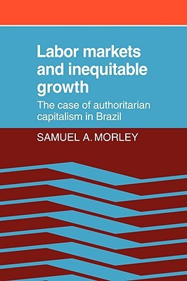 Labor Markets and Inequitable Growth: The Case of Authoritarian Capitalism in Brazil Samuel A. Morley