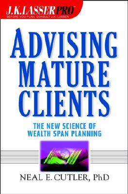 J.K. Lasser Pro Advising Mature Clients: The New Science of Wealth Span Planning Neal E. Cutler