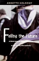 Failing the Future: A Dean Looks at Higher Education in the Twenty-first Century