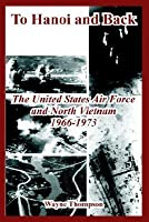 To Hanoi And Back: The United States Air Force And North Vietnam 1966 1973