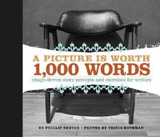 A Picture Is Worth 1,000 Words: Image Driven Story Prompts and Exercises for Writers  by  Phillip Sexton