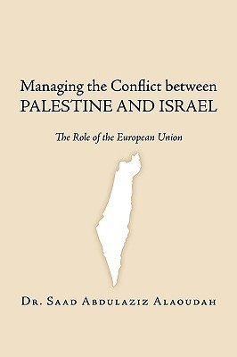 Managing the Conflict Between Palestine and Israel: The Role of the European Union  by  Saad Abdulaziz Alaoudah