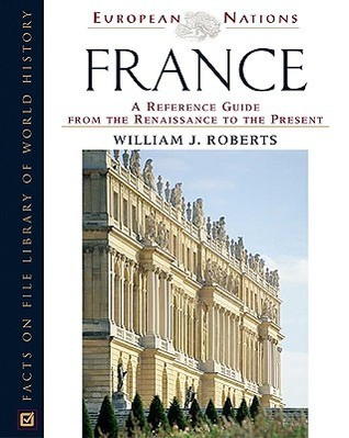 France: A Reference Guide from the Renaissance to the Present  by  William J. Roberts