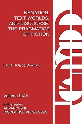Negation, Text Worlds, And Discourse: The Pragmatics Of Fiction Laura Hidalgo Downing