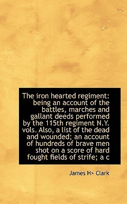 The Iron Hearted Regiment: Being an Account of the Battles, Marches and Gallant Deeds Performed T by James H. Clark