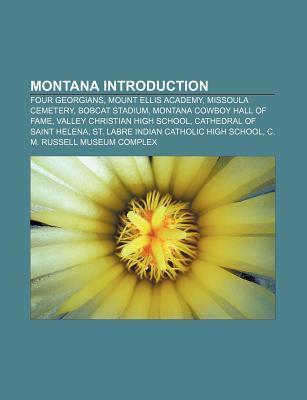 Montana Introduction: Four Georgians, Great Northern Brewing Company, Montana Cowboy Hall of Fame, St. Labre Indian Catholic High School  by  Books LLC