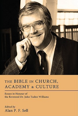 The Bible in Church, Academy & Culture: Essays in Honour of the Reverend Dr. John Tudno Williams  by  Alan P.F. Sell