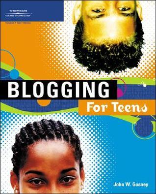 Blogging for Teens  by  John W. Gosney