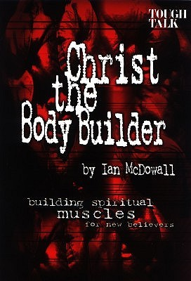 Christ the Body Builder: Building Spiritual Muscles for New Believers  by  Ian McDowall