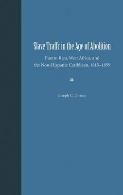 Slave Traffic in the Age of Abolition: Puerto Rico, West Africa, and the Non-Hispanic Caribbean, 1815-1859 Joseph C. Dorsey