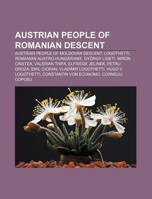 Austrian People of Romanian Descent: Austrian People of Moldovan Descent, Logothetti, Romanian Austro-Hungarians, Gy Rgy Ligeti, Miron Cristea Source Wikipedia