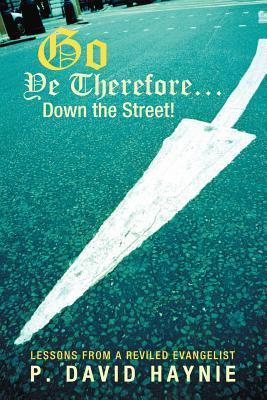 Go Ye Therefore ... Down the Street!: Lessons from a Reviled Evangelist P. David Haynie