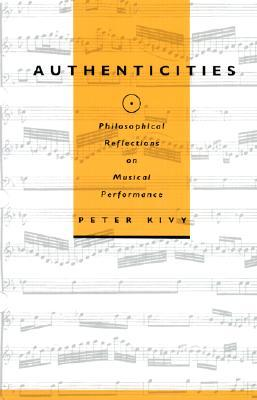 Authenticities: Philosophical Reflections on Musical Performance  by  Peter Kivy