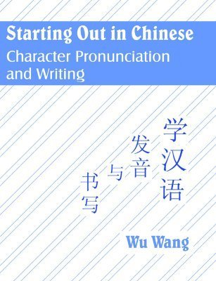 Starting Out in Chinese: Character Pronunciation and Writing  by  Wu Wang