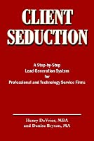 Client Seduction: A Step-By-Step Lead Generation System for Professional and Technology Service Firms Henry DeVries