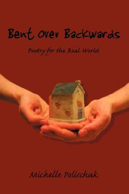 Bent Over Backwards: Poetry for the Real World Michelle Polischuk