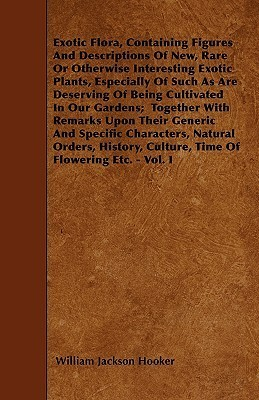 Exotic Flora, Containing Figures and Descriptions of New, Rare or Otherwise Interesting Exotic Plants, Especially of Such as Are Deserving of Being Cu  by  William Jackson Hooker