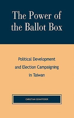The Power of the Ballot Box: Political Development and Election Campaigning in Taiwan  by  Christian Schafferer