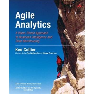 Agile Analytics: A Value-Driven Approach to Business Intelligence and Data Warehousing: Delivering the Promise of Business Intelligence (Agile Software Development) - Ken W. Collier