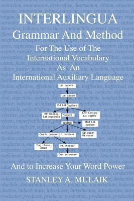Interlingua Grammar and Method: For the Use of the International Vocabulary as an International Auxiliary Language and to Increase Your Word Power  by  Stanley A. Mulaik