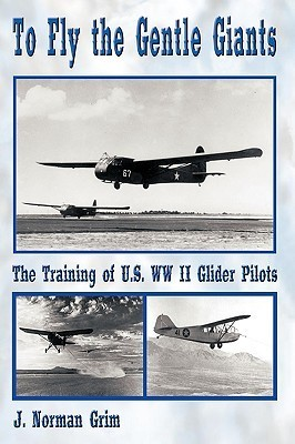To Fly the Gentle Giants: The Training of U.S. WW II Glider Pilots J. Norman Grim
