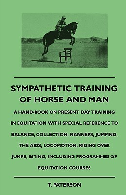 Sympathetic Training Of Horse And Man - A Hand-Book On Present Day Training In Equitation With Special Reference To Balance, Collection, Manners, Jumping, The Aids, Locomotion, Riding Over Jumps, Biting, Including Programmes Of Equitation Courses T. Paterson