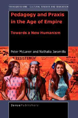 Pedagogy and Praxis in the Age of Empire: Towards a New Humanism  by  P. McLaren