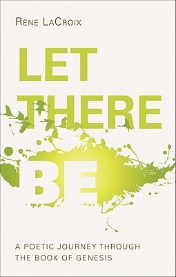 Let There Be: A Poetic Journey Through the Book of Genesis  by  Rene LaCroix