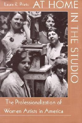 At Home in the Studio: The Professionalization of Women Artists in America  by  Laura R. Prieto