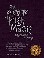 The Secrets of High Magic: Practical Instruction in the Occult Traditions of High Magic, Including Tree of Life, Astrology, Tarot, Rituals, Alchemic Processes, and Further Advanced Techniques