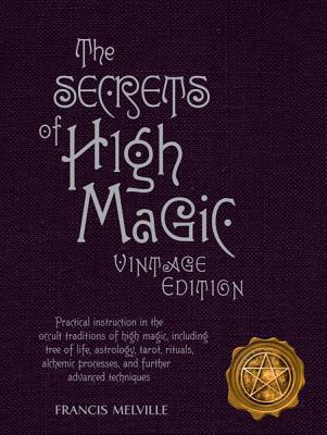 The Secrets of High Magic: Practical Instruction in the Occult Traditions of High Magic, Including Tree of Life, Astrology, Tarot, Rituals, Alchemic Processes, and Further Advanced Techniques Francis Melville