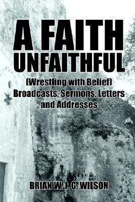 A Faith Unfaithful: Wrestling with Belief Broadcasts, Sermons, Letters and Addresses  by  Brian Wilson