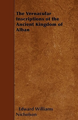 The Vernacular Inscriptions of the Ancient Kingdom of Alban  by  Edward Williams Nicholson