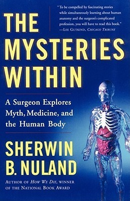 The Mysteries Within: A Surgeon Explores Myth, Medicine, and the Human Body  by  Sherwin B. Nuland