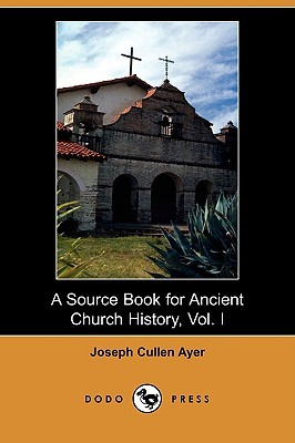 A Source Book for Ancient Church History, Vol 1  by  Joseph Cullen Ayer Jr.